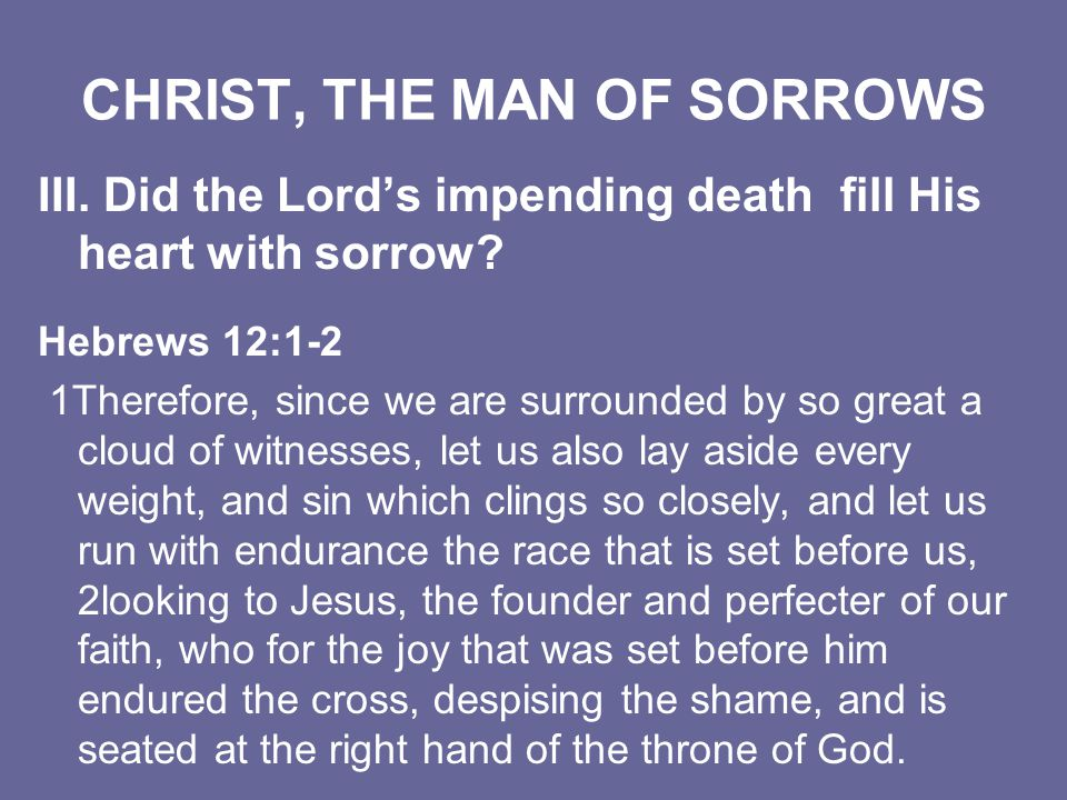 CHRIST, THE MAN OF SORROWS III. Did the Lords impending death fill His heart with sorrow? Hebrews 12:1-2 1Therefore, since we are surrounded by so gre