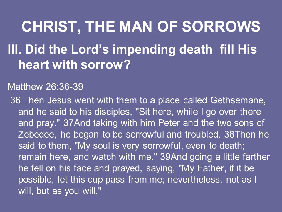 CHRIST, THE MAN OF SORROWS III. Did the Lords impending death fill His heart with sorrow? Matthew 26:36-39 36 Then Jesus went with them to a place cal