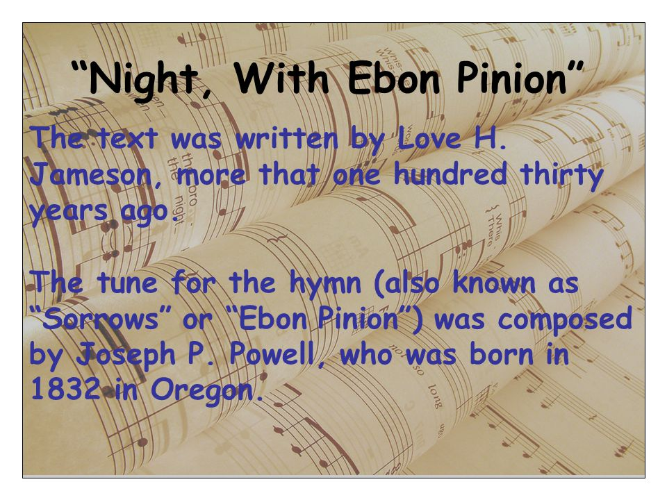 Night, With Ebon Pinion The text was written by Love H. Jameson, more that one hundred thirty years ago. The tune for the hymn (also known as Sorrows