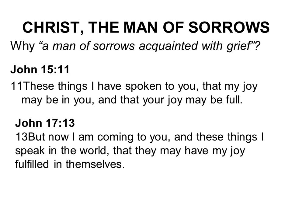 CHRIST, THE MAN OF SORROWS Why a man of sorrows acquainted with grief? John 15:11 11These things I have spoken to you, that my joy may be in you, and