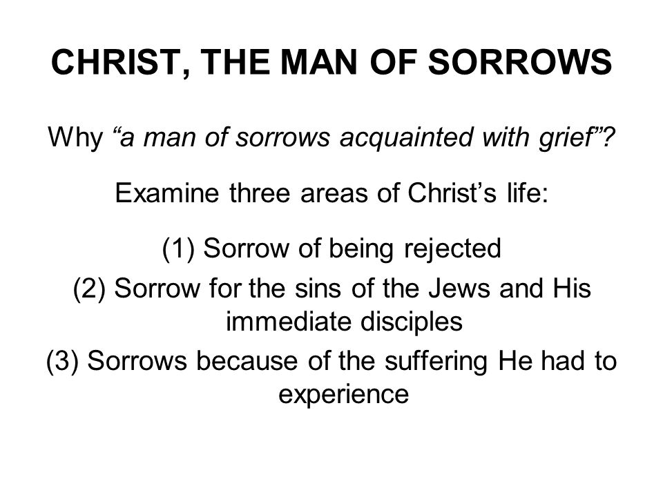 CHRIST, THE MAN OF SORROWS Why a man of sorrows acquainted with grief? Examine three areas of Christs life: (1) Sorrow of being rejected (2) Sorrow fo