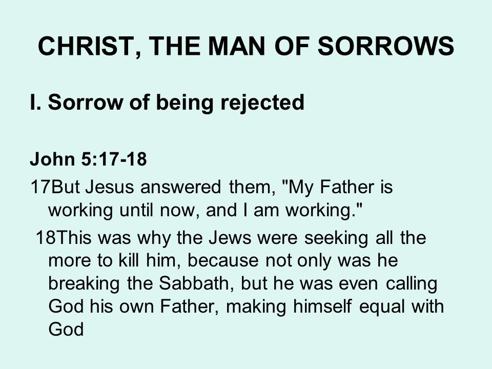 CHRIST, THE MAN OF SORROWS I. Sorrow of being rejected John 5:17-18 17But Jesus answered them,