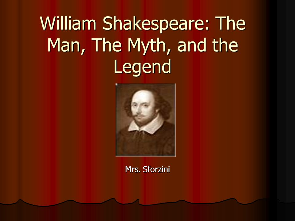 William Shakespeare: The Man, The Myth, and the Legend Mrs. Sforzini