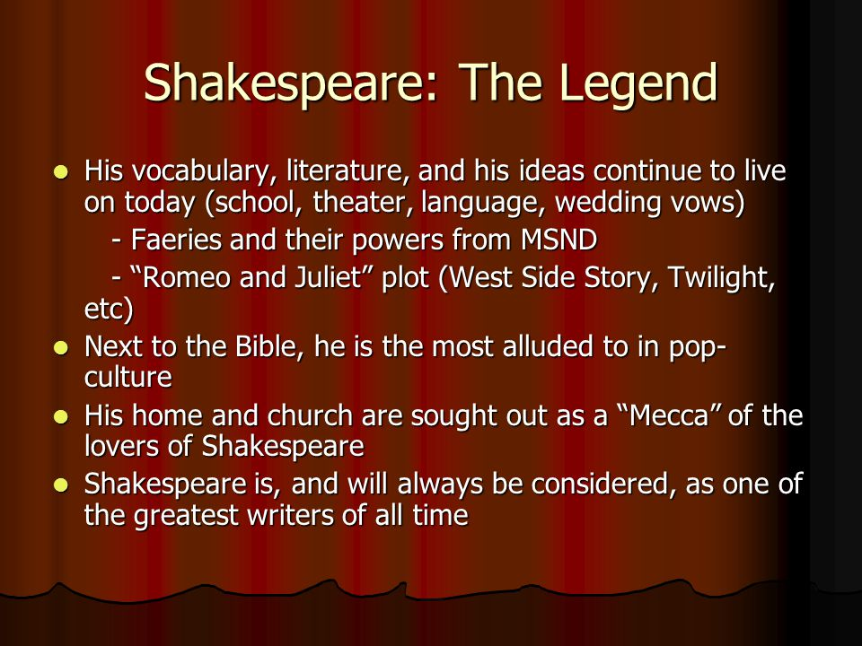 Shakespeare: The Legend His vocabulary, literature, and his ideas continue to live on today (school, theater, language, wedding vows) His vocabulary, literature, and his ideas continue to live on today (school, theater, language, wedding vows) - Faeries and their powers from MSND - Faeries and their powers from MSND - Romeo and Juliet plot (West Side Story, Twilight, etc) - Romeo and Juliet plot (West Side Story, Twilight, etc) Next to the Bible, he is the most alluded to in pop- culture Next to the Bible, he is the most alluded to in pop- culture His home and church are sought out as a Mecca of the lovers of Shakespeare His home and church are sought out as a Mecca of the lovers of Shakespeare Shakespeare is, and will always be considered, as one of the greatest writers of all time Shakespeare is, and will always be considered, as one of the greatest writers of all time