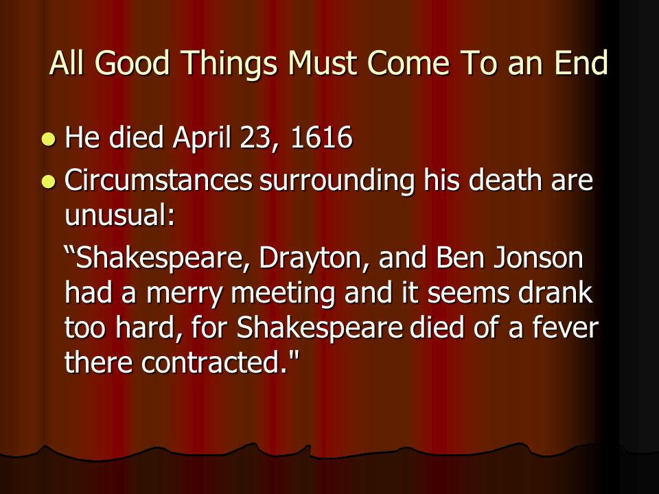 All Good Things Must Come To an End He died April 23, 1616 He died April 23, 1616 Circumstances surrounding his death are unusual: Circumstances surrounding his death are unusual: Shakespeare, Drayton, and Ben Jonson had a merry meeting and it seems drank too hard, for Shakespeare died of a fever there contracted.