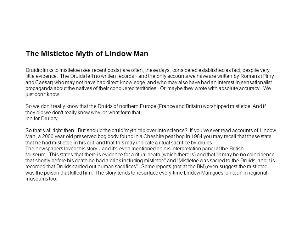The Mistletoe Myth of Lindow Man Druidic links to mistletoe (see recent posts) are often, these days, considered established as fact, despite very little evidence.