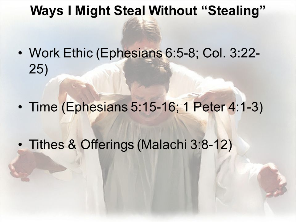 Ways I Might Steal Without Stealing Work Ethic (Ephesians 6:5-8; Col. 3:22- 25) Time (Ephesians 5:15-16; 1 Peter 4:1-3) Tithes & Offerings (Malachi 3: