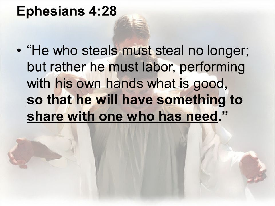 Ephesians 4:28 He who steals must steal no longer; but rather he must labor, performing with his own hands what is good, so that he will have somethin
