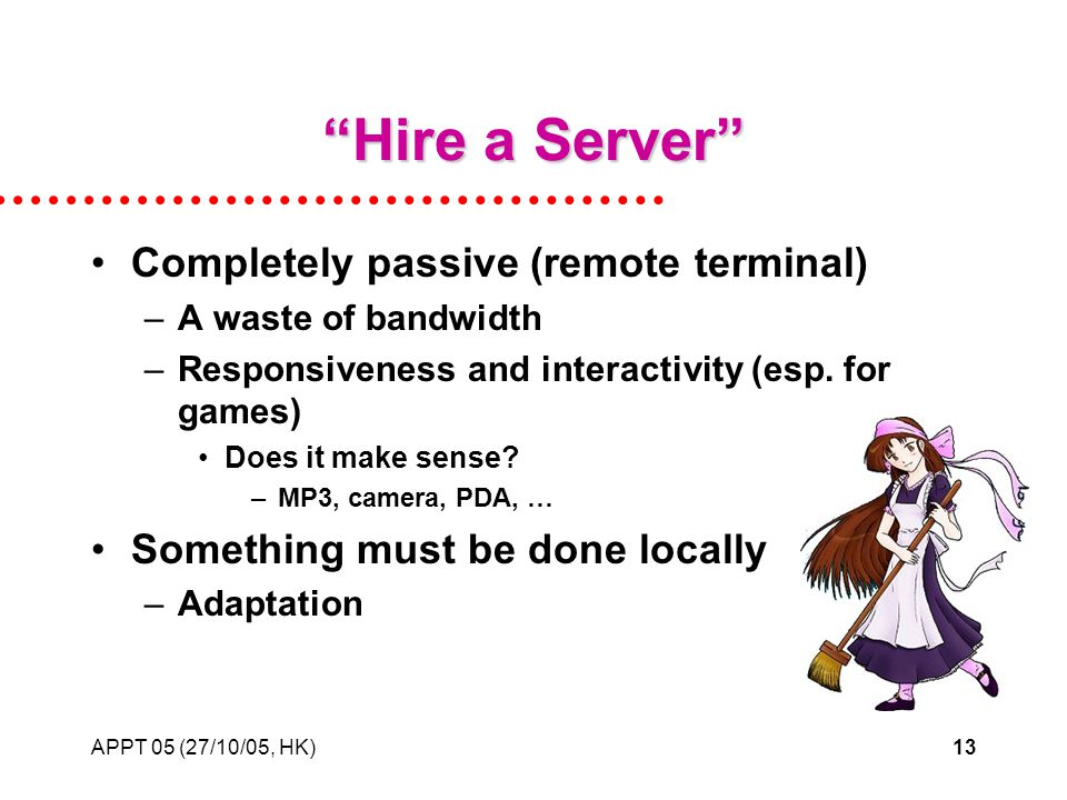 APPT 05 (27/10/05, HK)13 Hire a Server Completely passive (remote terminal) –A waste of bandwidth –Responsiveness and interactivity (esp.