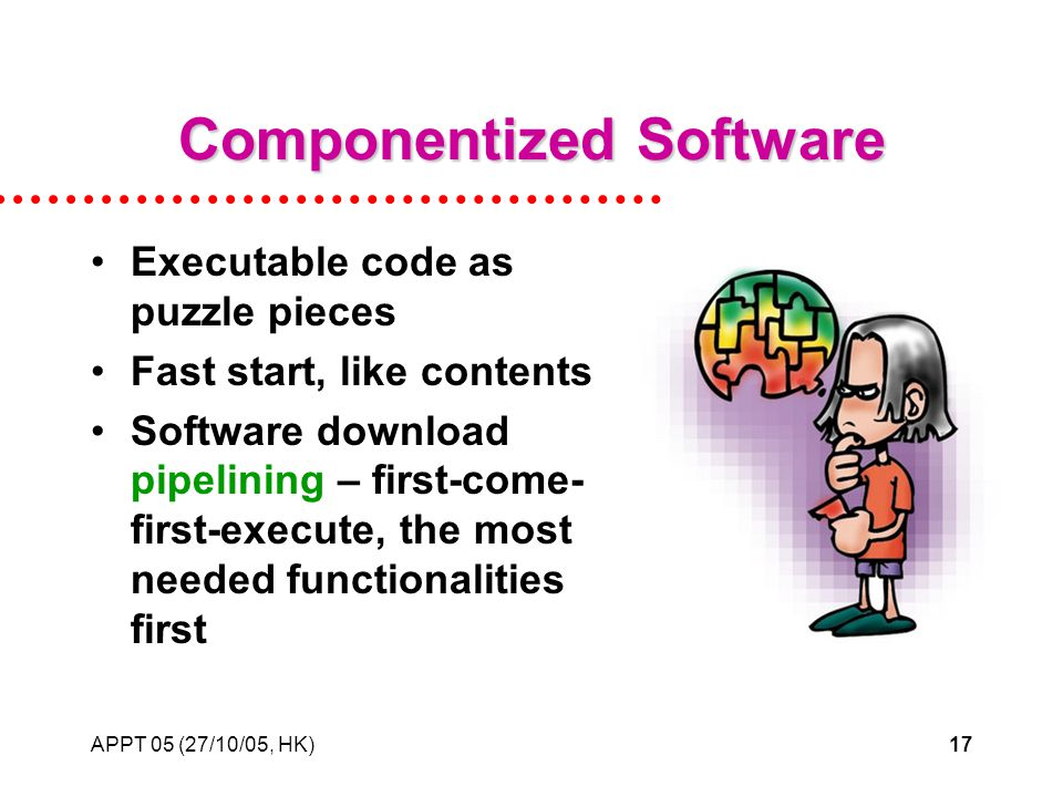 APPT 05 (27/10/05, HK)17 Componentized Software Executable code as puzzle pieces Fast start, like contents Software download pipelining – first-come- first-execute, the most needed functionalities first