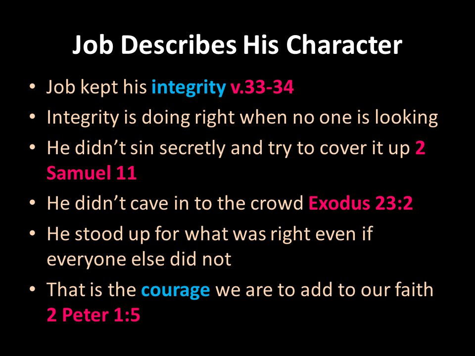 Job Describes His Character Job kept his integrity v.33-34 Integrity is doing right when no one is looking He didnt sin secretly and try to cover it up 2 Samuel 11 He didnt cave in to the crowd Exodus 23:2 He stood up for what was right even if everyone else did not That is the courage we are to add to our faith 2 Peter 1:5