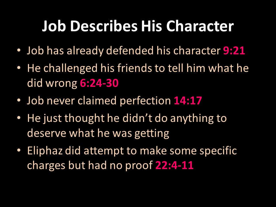 Job Describes His Character Job has already defended his character 9:21 He challenged his friends to tell him what he did wrong 6:24-30 Job never claimed perfection 14:17 He just thought he didnt do anything to deserve what he was getting Eliphaz did attempt to make some specific charges but had no proof 22:4-11