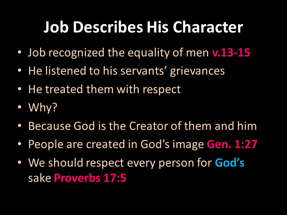 Job Describes His Character Job helped the needy v.16-23; 31-32 For the same reason: they are in Gods image He shared his blessings which came from God 1 John 3:16-17 Matthew 25:41-46 Galatians 1:10 James 1:27