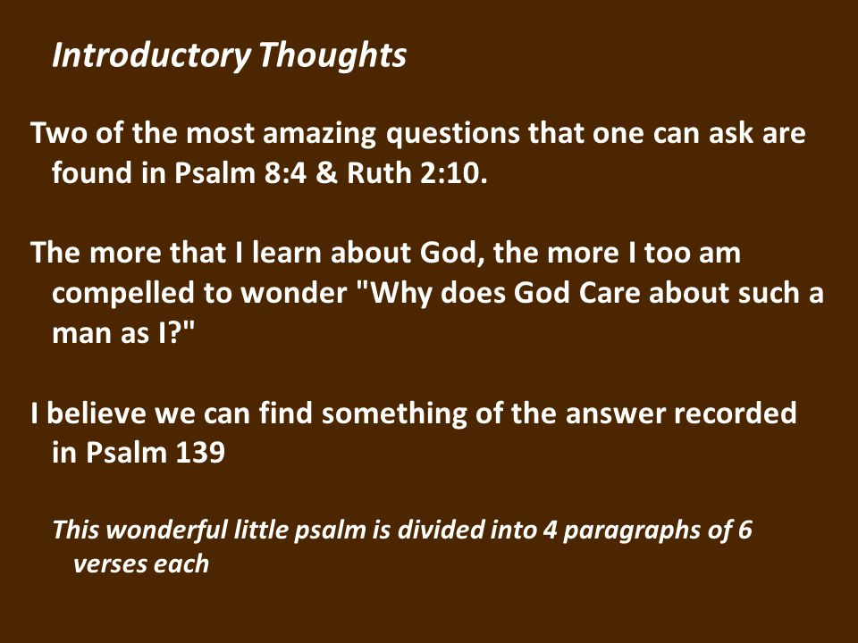Introductory Thoughts Two of the most amazing questions that one can ask are found in Psalm 8:4 & Ruth 2:10.