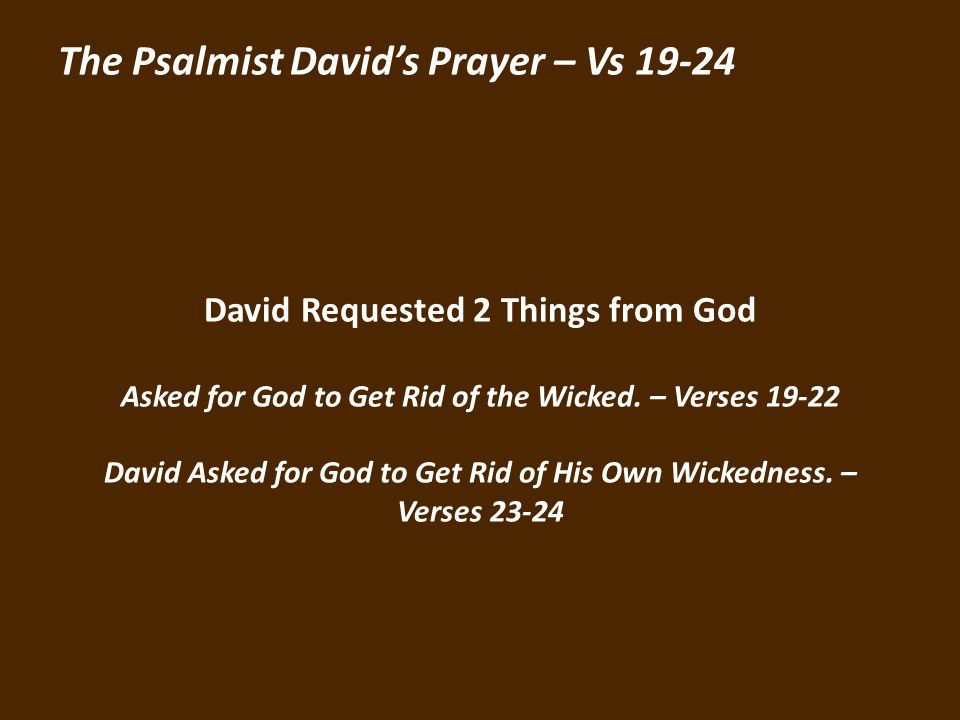 The Psalmist Davids Prayer – Vs 19-24 David Requested 2 Things from God Asked for God to Get Rid of the Wicked.
