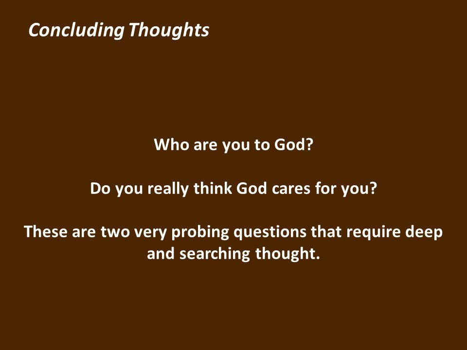 Concluding Thoughts Who are you to God.Do you really think God cares for you.