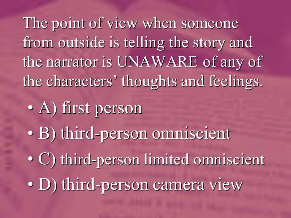 The point of view when someone from outside is telling the story and the narrator is UNAWARE of any of the characters thoughts and feelings. A) first