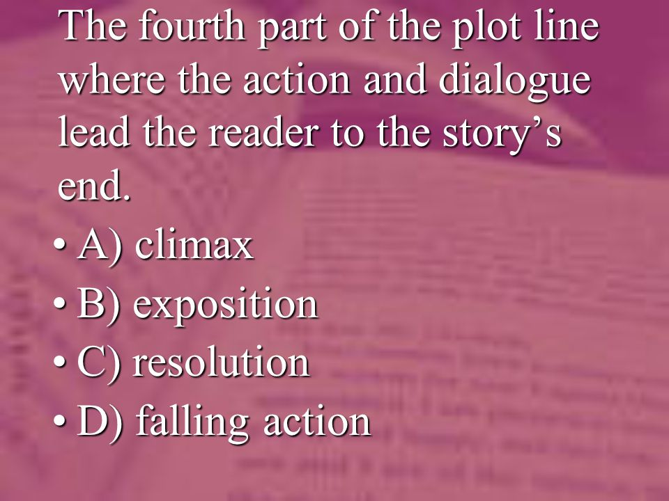 The fourth part of the plot line where the action and dialogue lead the reader to the storys end. A) climaxA) climax B) expositionB) exposition C) res