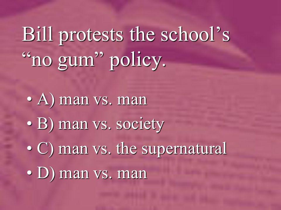 Bill protests the schools no gum policy. A) man vs.
