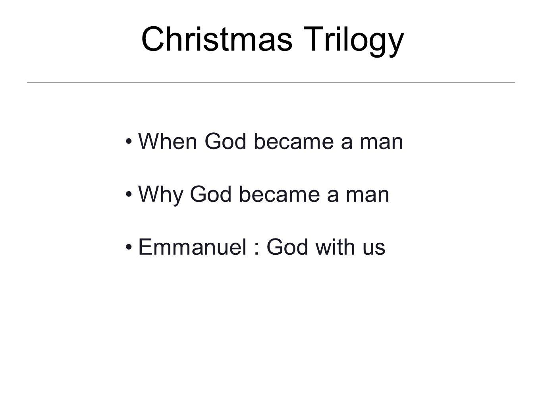 Christmas Trilogy When God became a man Why God became a man Emmanuel : God with us