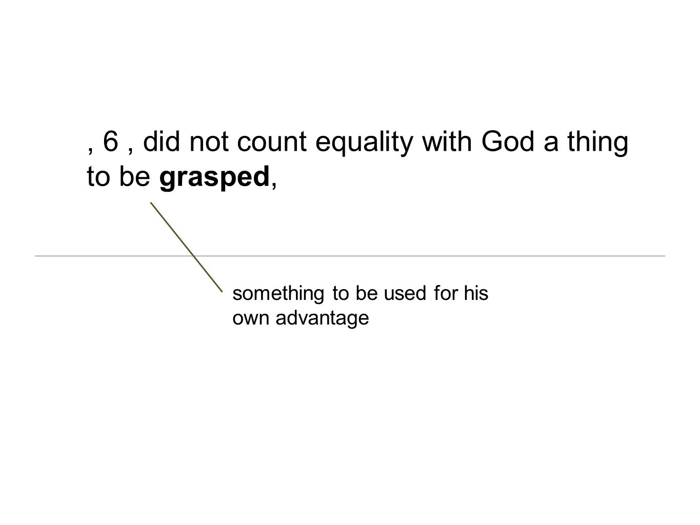 , 6, did not count equality with God a thing to be grasped, something to be used for his own advantage