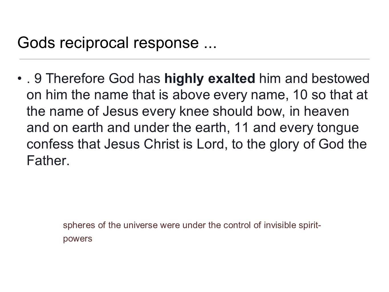 Gods reciprocal response.... 9 Therefore God has highly exalted him and bestowed on him the name that is above every name, 10 so that at the name of J