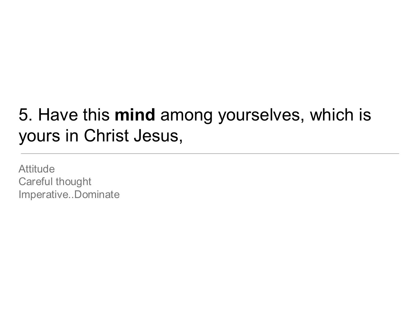 5. Have this mind among yourselves, which is yours in Christ Jesus, Attitude Careful thought Imperative..Dominate