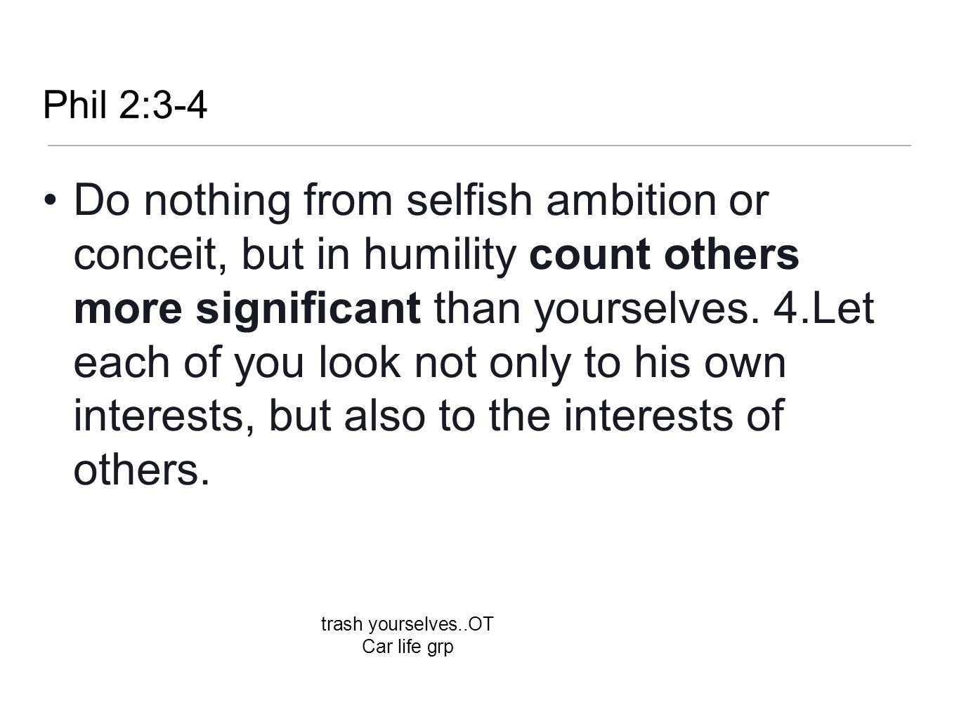 Phil 2:3-4 Do nothing from selfish ambition or conceit, but in humility count others more significant than yourselves. 4.Let each of you look not only