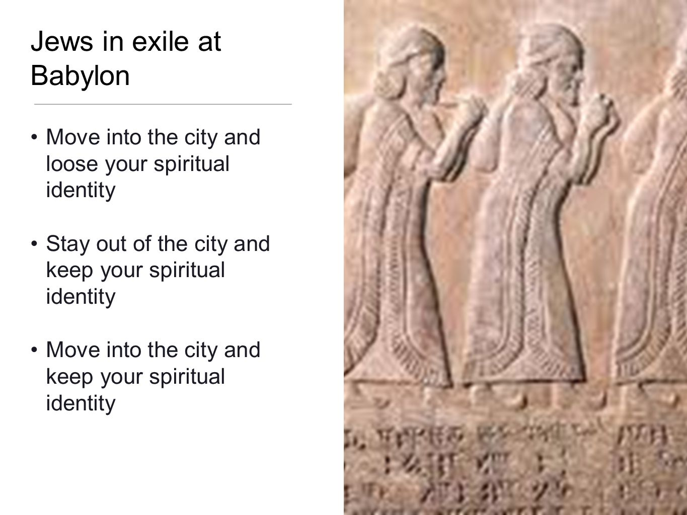 Jews in exile at Babylon Move into the city and loose your spiritual identity Stay out of the city and keep your spiritual identity Move into the city