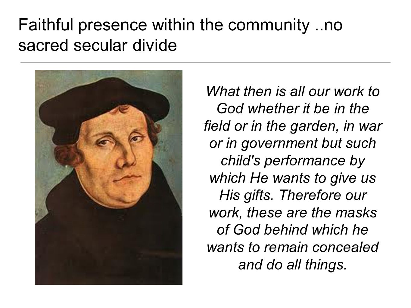 Faithful presence within the community..no sacred secular divide What then is all our work to God whether it be in the field or in the garden, in war