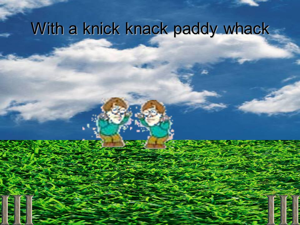With a knick knack paddy whack