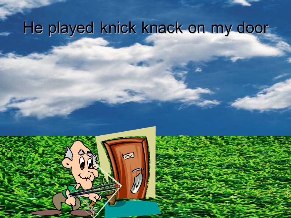 He played knick knack on mydoor He played knick knack on my door