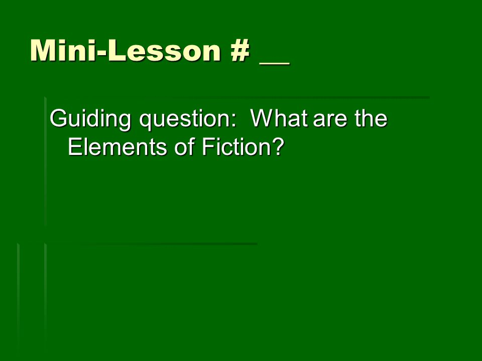 Mini-Lesson # __ Guiding question: What are the Elements of Fiction?