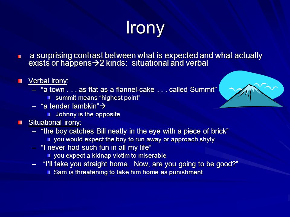 Irony a surprising contrast between what is expected and what actually exists or happens 2 kinds: situational and verbal a surprising contrast between