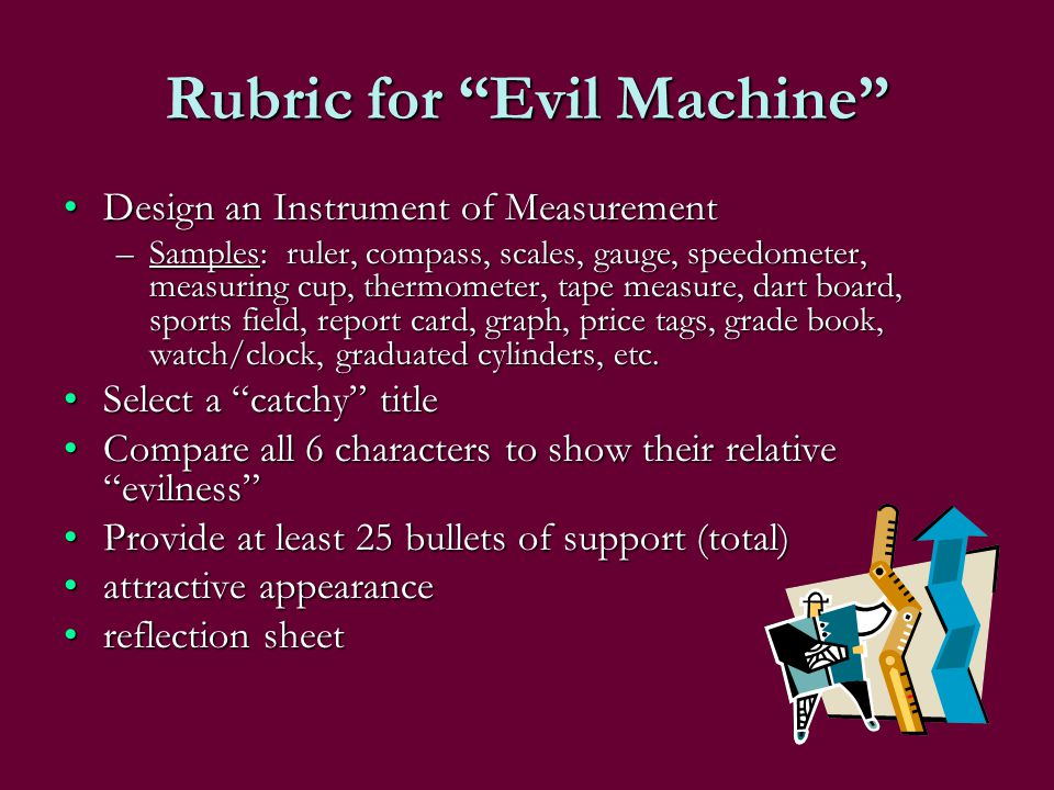Rubric for Evil Machine Design an Instrument of MeasurementDesign an Instrument of Measurement –Samples: ruler, compass, scales, gauge, speedometer, m