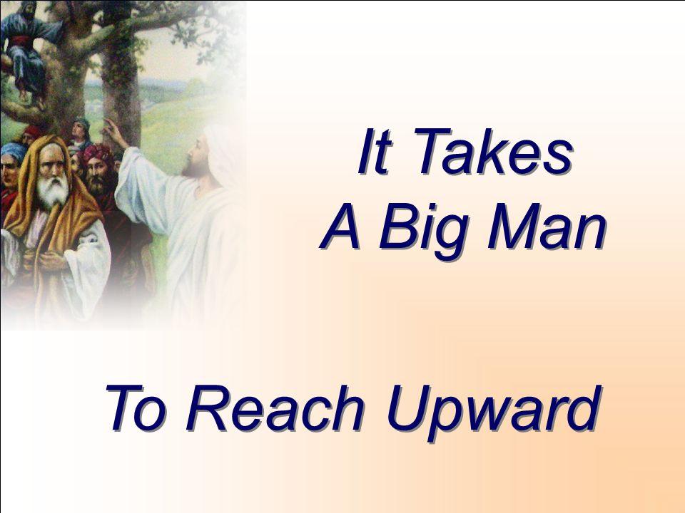 It Takes A Big Man It Takes A Big Man To Reach Upward