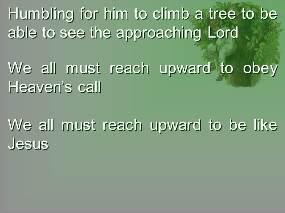 Humbling for him to climb a tree to be able to see the approaching Lord We all must reach upward to obey Heavens call We all must reach upward to be like Jesus