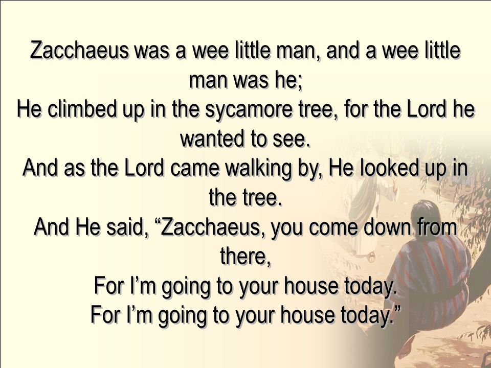 Zacchaeus was a wee little man, and a wee little man was he; He climbed up in the sycamore tree, for the Lord he wanted to see.