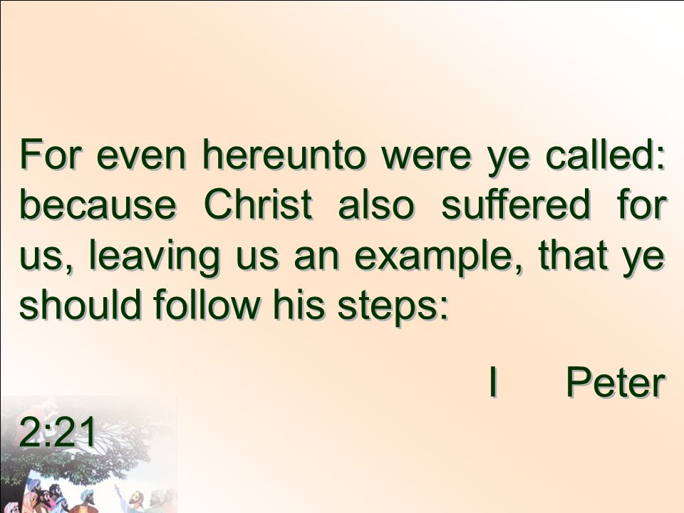 For even hereunto were ye called: because Christ also suffered for us, leaving us an example, that ye should follow his steps: I Peter 2:21 For even hereunto were ye called: because Christ also suffered for us, leaving us an example, that ye should follow his steps: I Peter 2:21