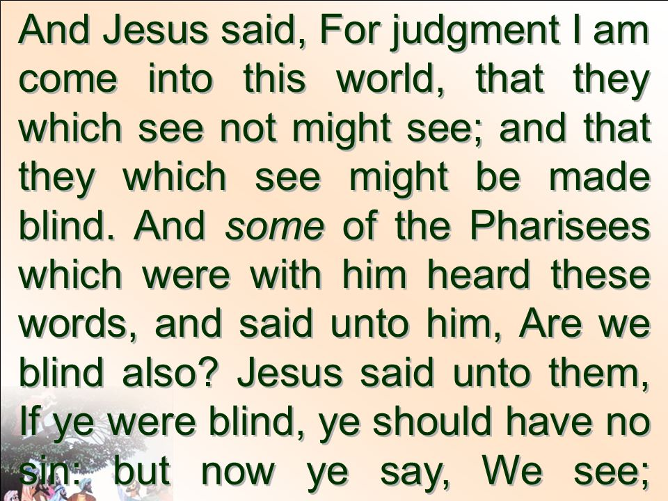 And Jesus said, For judgment I am come into this world, that they which see not might see; and that they which see might be made blind.