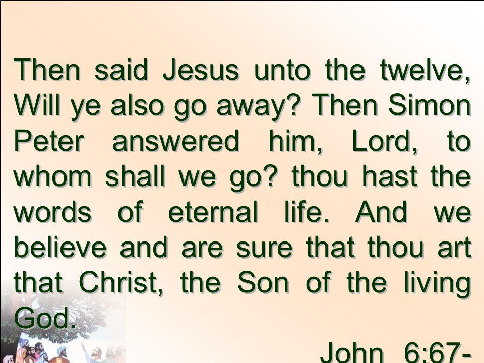 Then said Jesus unto the twelve, Will ye also go away.