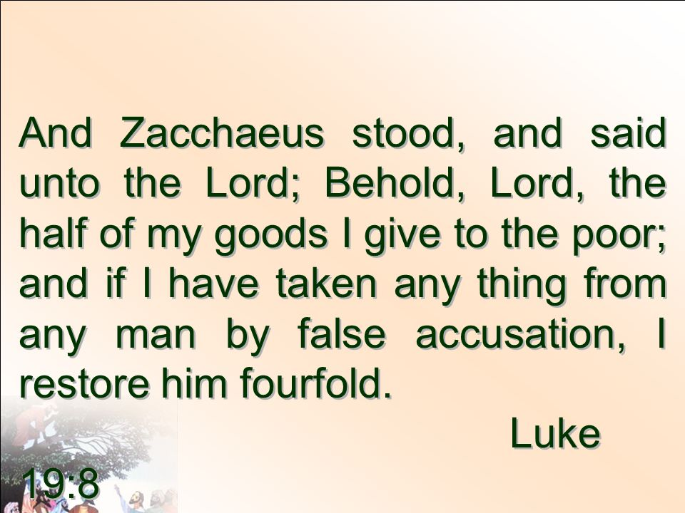 And Zacchaeus stood, and said unto the Lord; Behold, Lord, the half of my goods I give to the poor; and if I have taken any thing from any man by false accusation, I restore him fourfold.