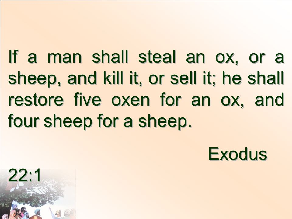 If a man shall steal an ox, or a sheep, and kill it, or sell it; he shall restore five oxen for an ox, and four sheep for a sheep.
