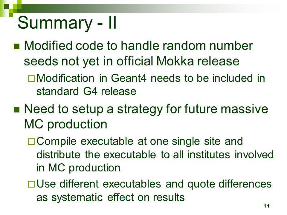 11 Summary - II Modified code to handle random number seeds not yet in official Mokka release Modification in Geant4 needs to be included in standard
