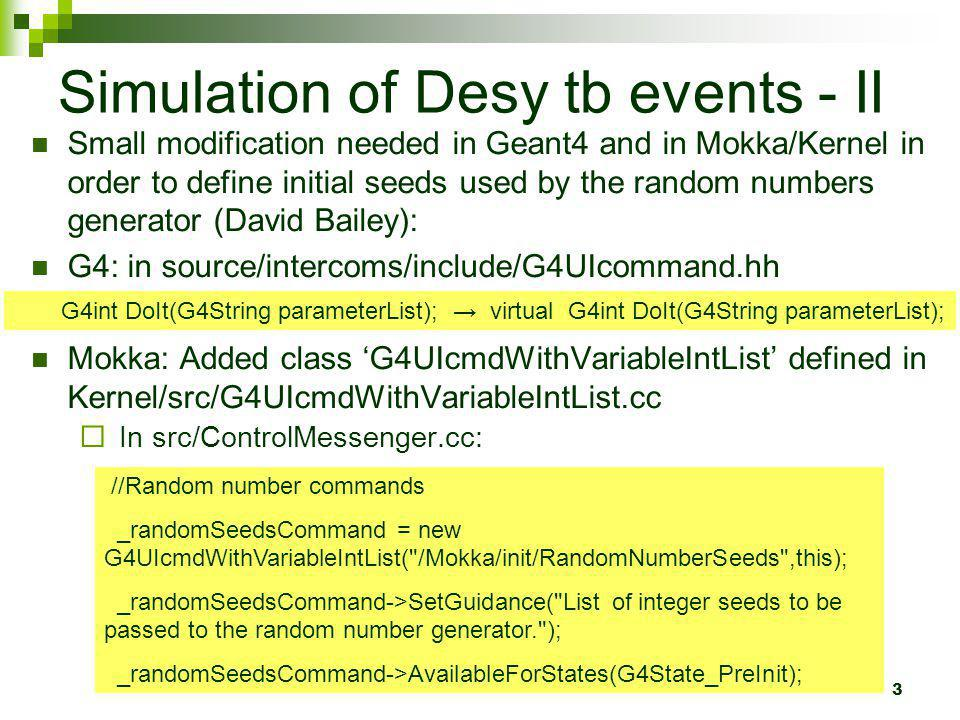 3 Simulation of Desy tb events - II Small modification needed in Geant4 and in Mokka/Kernel in order to define initial seeds used by the random numbers generator (David Bailey): G4: in source/intercoms/include/G4UIcommand.hh Mokka: Added class G4UIcmdWithVariableIntList defined in Kernel/src/G4UIcmdWithVariableIntList.cc In src/ControlMessenger.cc: //Random number commands _randomSeedsCommand = new G4UIcmdWithVariableIntList( /Mokka/init/RandomNumberSeeds ,this); _randomSeedsCommand->SetGuidance( List of integer seeds to be passed to the random number generator. ); _randomSeedsCommand->AvailableForStates(G4State_PreInit); G4int DoIt(G4String parameterList); virtual G4int DoIt(G4String parameterList);
