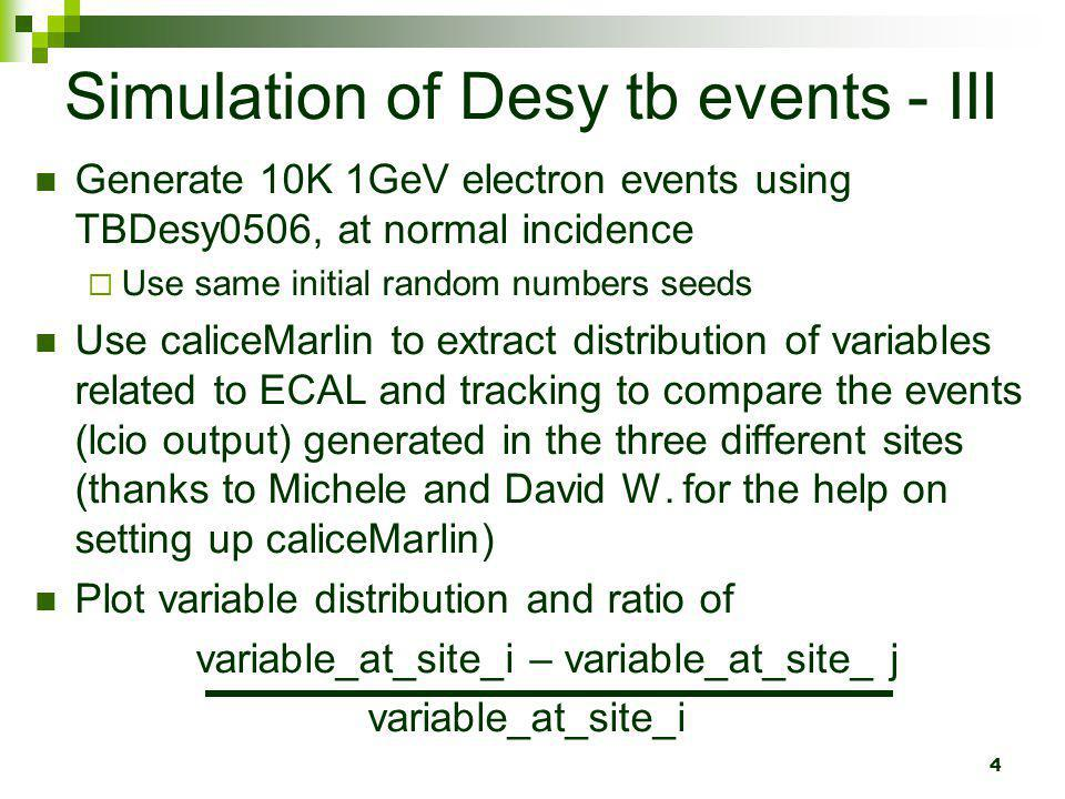 4 Simulation of Desy tb events - III Generate 10K 1GeV electron events using TBDesy0506, at normal incidence Use same initial random numbers seeds Use