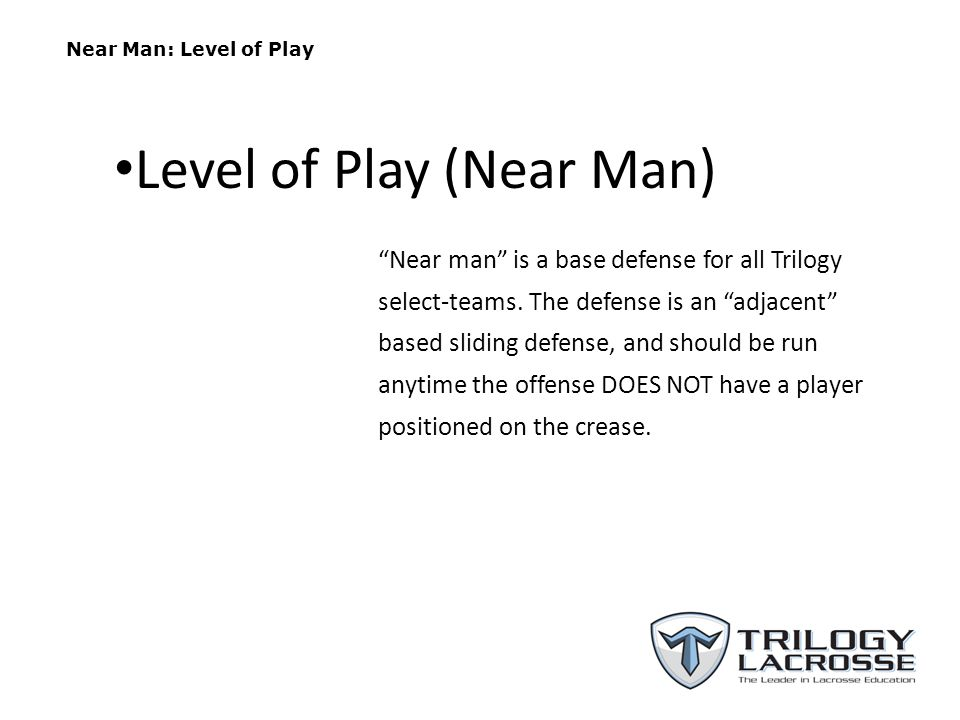 Near Man: Level of Play Near man is a base defense for all Trilogy select-teams. The defense is an adjacent based sliding defense, and should be run a