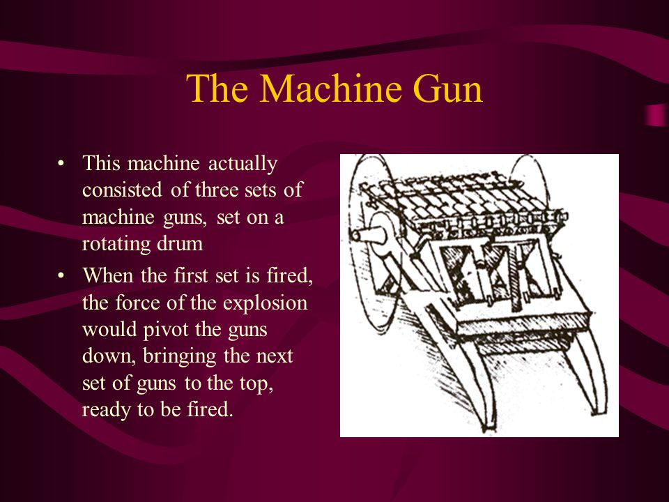 The Machine Gun This machine actually consisted of three sets of machine guns, set on a rotating drum When the first set is fired, the force of the ex