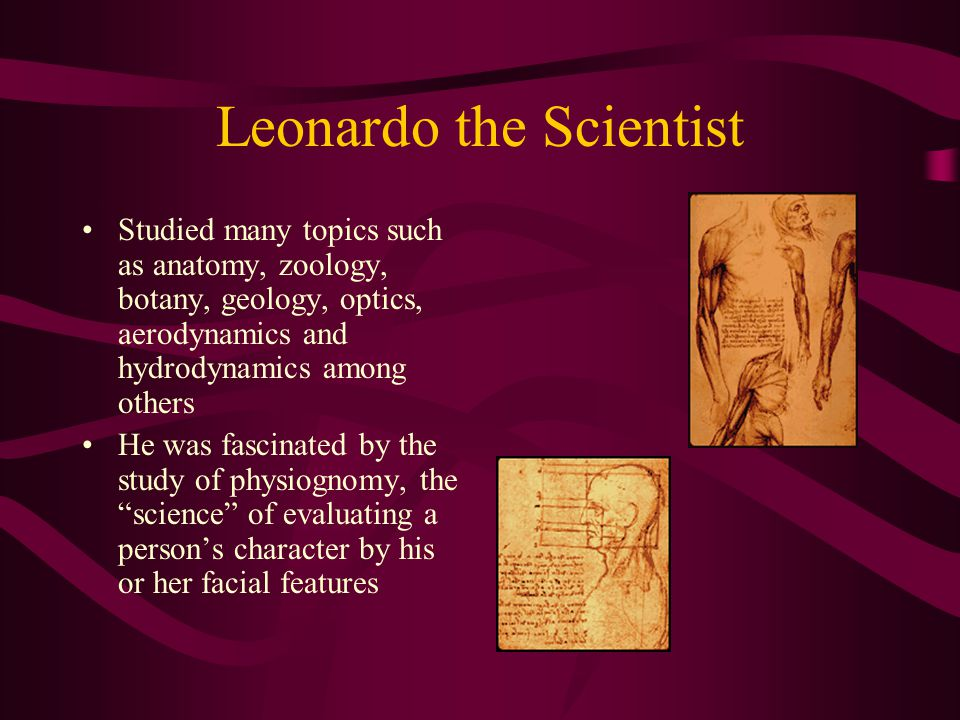 Leonardo the Scientist Studied many topics such as anatomy, zoology, botany, geology, optics, aerodynamics and hydrodynamics among others He was fasci