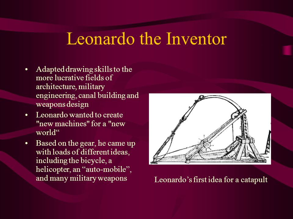 Leonardo the Inventor Adapted drawing skills to the more lucrative fields of architecture, military engineering, canal building and weapons design Leo